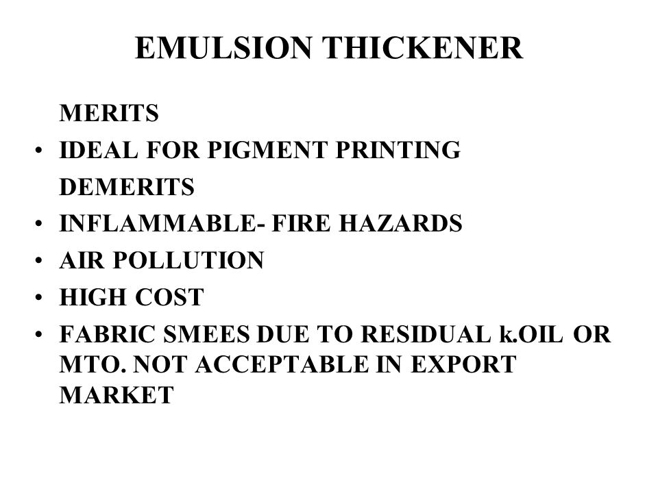 EMULSION THICKENER MERITS IDEAL FOR PIGMENT PRINTING DEMERITS INFLAMMABLE- FIRE HAZARDS AIR POLLUTION HIGH COST FABRIC SMEES DUE TO RESIDUAL k.OIL OR