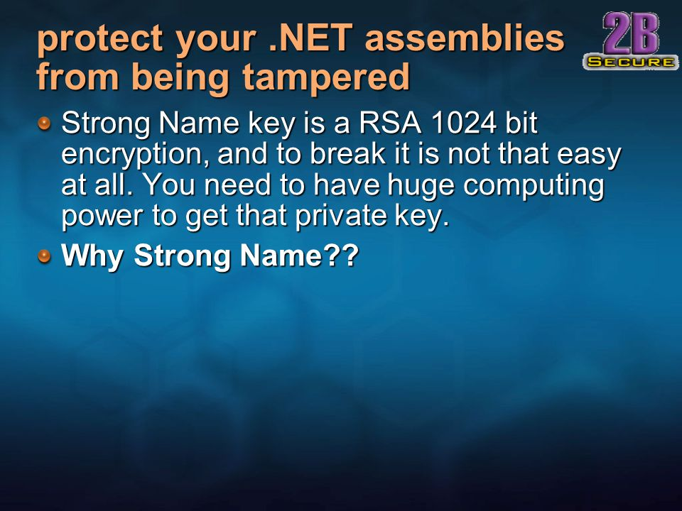 protect your.NET assemblies from being tampered Strong Name key is a RSA 1024 bit encryption, and to break it is not that easy at all.