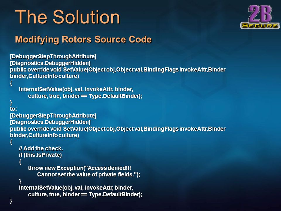 The Solution Modifying Rotors Source Code [DebuggerStepThroughAttribute] [Diagnostics.DebuggerHidden] public override void SetValue(Object obj,Object val,BindingFlags invokeAttr,Binder binder,CultureInfo culture) { InternalSetValue(obj, val, invokeAttr, binder, culture, true, binder == Type.DefaultBinder); } InternalSetValue(obj, val, invokeAttr, binder, culture, true, binder == Type.DefaultBinder); } to: [DebuggerStepThroughAttribute] [Diagnostics.DebuggerHidden] public override void SetValue(Object obj,Object val,BindingFlags invokeAttr,Binder binder,CultureInfo culture) { // Add the check.