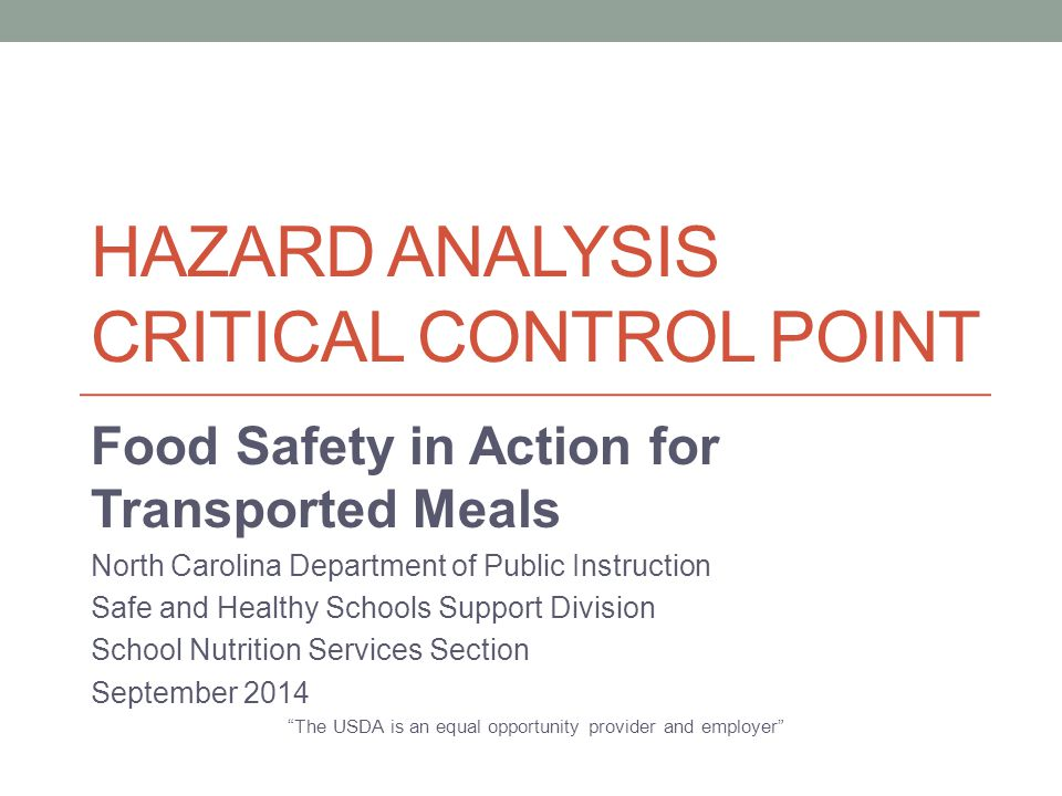 HAZARD ANALYSIS CRITICAL CONTROL POINT Food Safety in Action for Transported Meals North Carolina Department of Public Instruction Safe and Healthy Sc