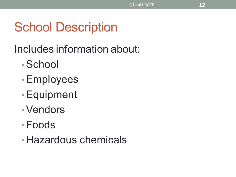 School HACCP 12 School Description Includes information about: School Employees Equipment Vendors Foods Hazardous chemicals