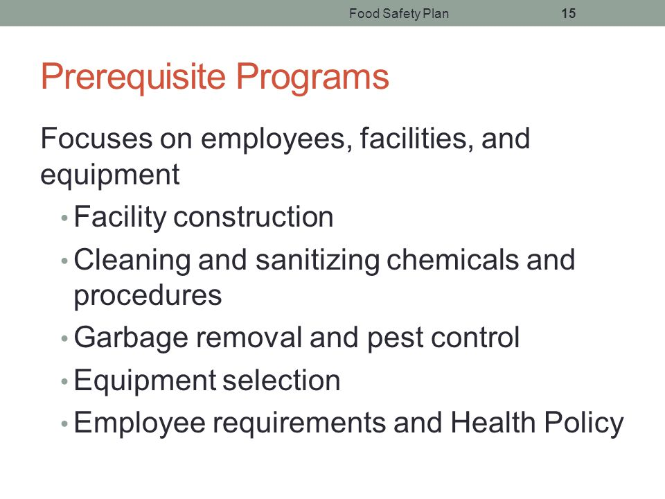 Food Safety Plan15 Prerequisite Programs Focuses on employees, facilities, and equipment Facility construction Cleaning and sanitizing chemicals and procedures Garbage removal and pest control Equipment selection Employee requirements and Health Policy