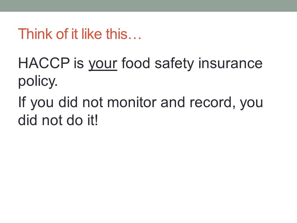Think of it like this… HACCP is your food safety insurance policy. If you did not monitor and record, you did not do it!