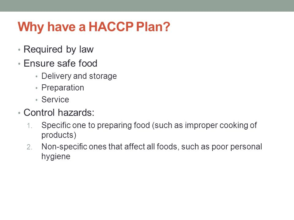 3 Why have a HACCP Plan? Required by law Ensure safe food Delivery and storage Preparation Service Control hazards: 1. Specific one to preparing food