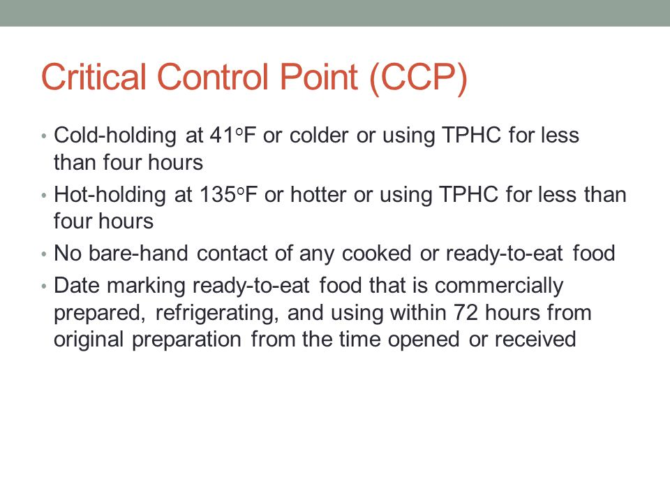 Critical Control Point (CCP) Cold-holding at 41 o F or colder or using TPHC for less than four hours Hot-holding at 135 o F or hotter or using TPHC for less than four hours No bare-hand contact of any cooked or ready-to-eat food Date marking ready-to-eat food that is commercially prepared, refrigerating, and using within 72 hours from original preparation from the time opened or received