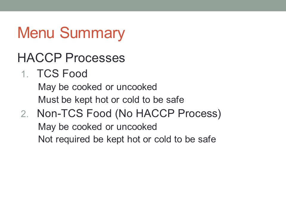9 Menu Summary HACCP Processes 1. TCS Food May be cooked or uncooked Must be kept hot or cold to be safe 2. Non-TCS Food (No HACCP Process) May be coo