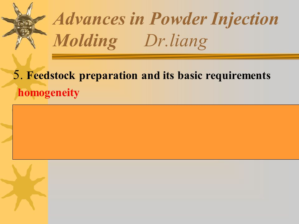 5. Feedstock preparation and its basic requirements homogeneity Many defects in injection molding are resulted from the inhomogeneity of the feedstock