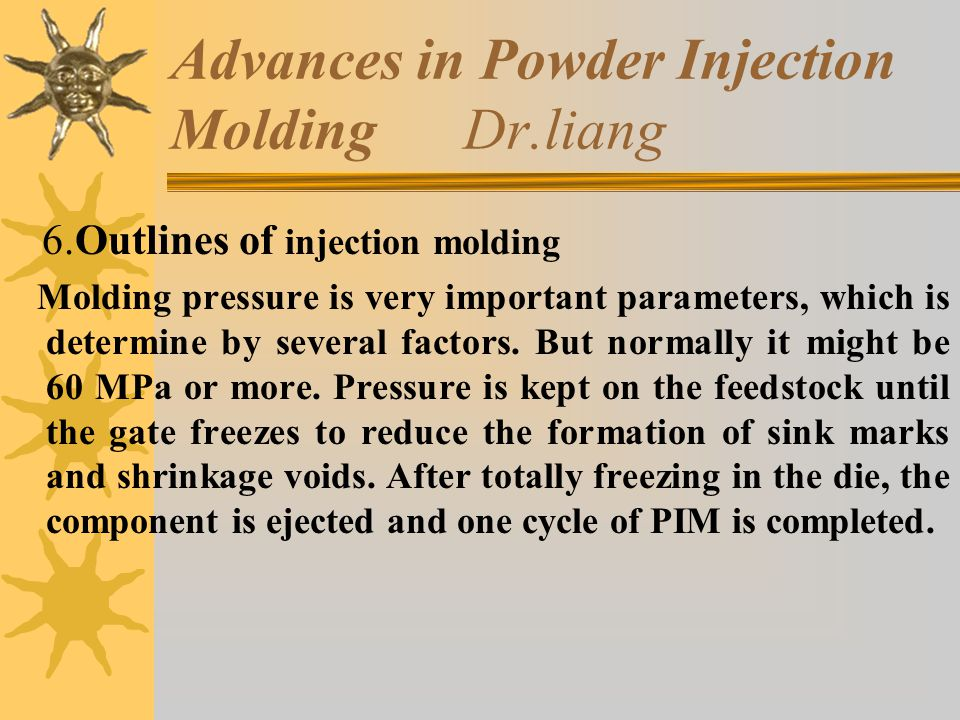 Advances in Powder Injection Molding Dr.liang 6.Outlines of injection molding Molding pressure is very important parameters, which is determine by several factors.