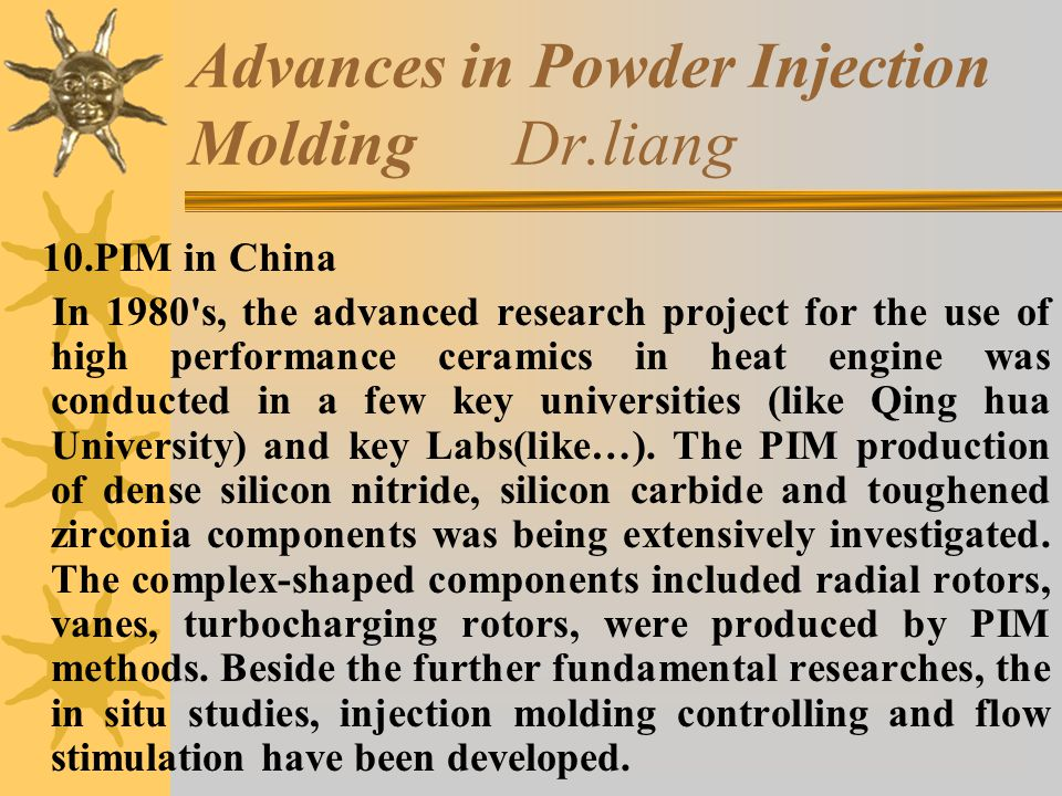 Advances in Powder Injection Molding Dr.liang 10.PIM in China In 1980 s, the advanced research project for the use of high performance ceramics in heat engine was conducted in a few key universities (like Qing hua University) and key Labs(like…).