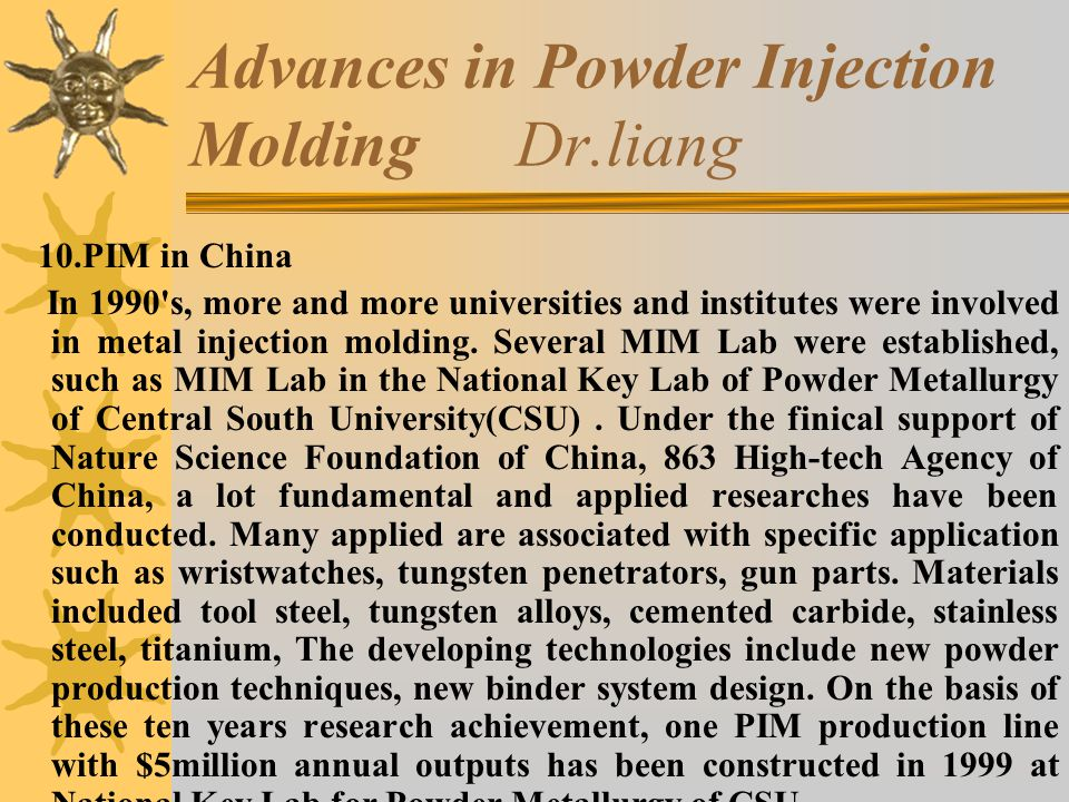 Advances in Powder Injection Molding Dr.liang 10.PIM in China In 1990 s, more and more universities and institutes were involved in metal injection molding.