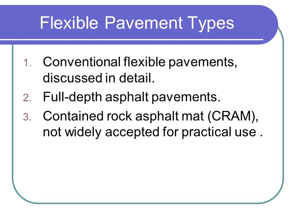 Conventional Flexible Pavements Are layered systems with better materials on top where the intensity of stress is high and inferior materials at the bottom where the intensity is low.