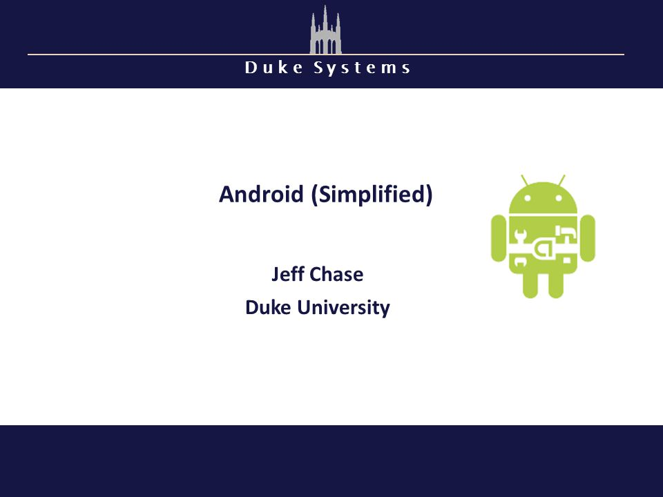 D u k e S y s t e m s Android (Simplified) Jeff Chase Duke University