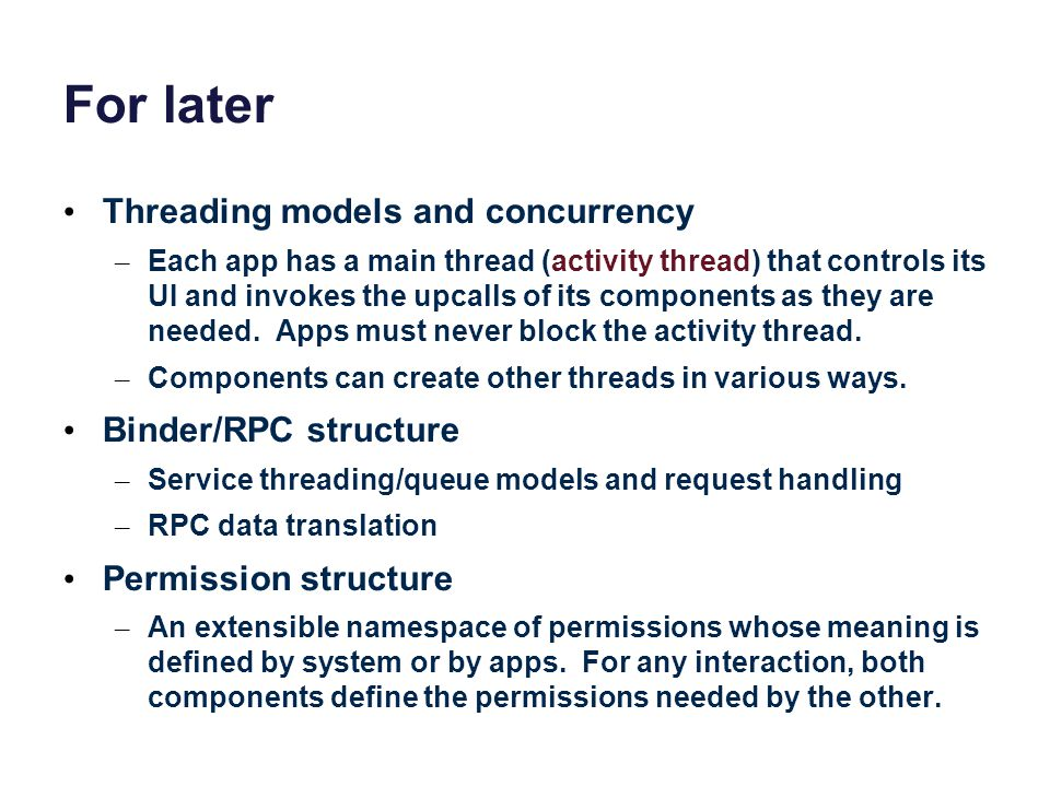 For later Threading models and concurrency – Each app has a main thread (activity thread) that controls its UI and invokes the upcalls of its componen
