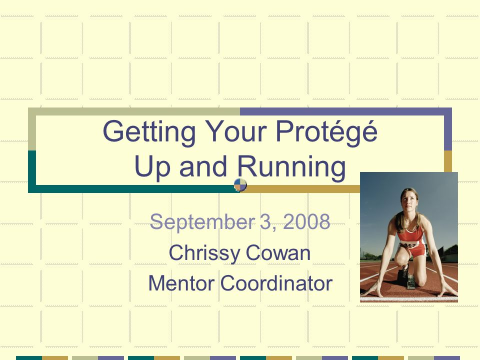 Getting Your Protégé Up and Running September 3, 2008 Chrissy Cowan Mentor Coordinator