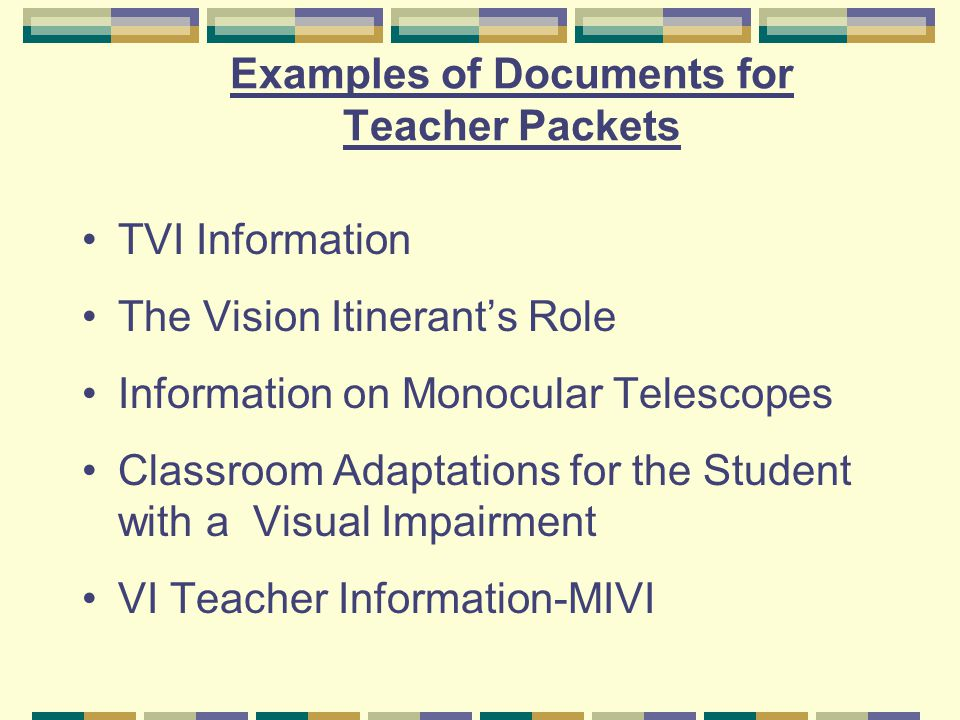 Examples of Documents for Teacher Packets TVI Information The Vision Itinerant's Role Information on Monocular Telescopes Classroom Adaptations for the Student with a Visual Impairment VI Teacher Information-MIVI