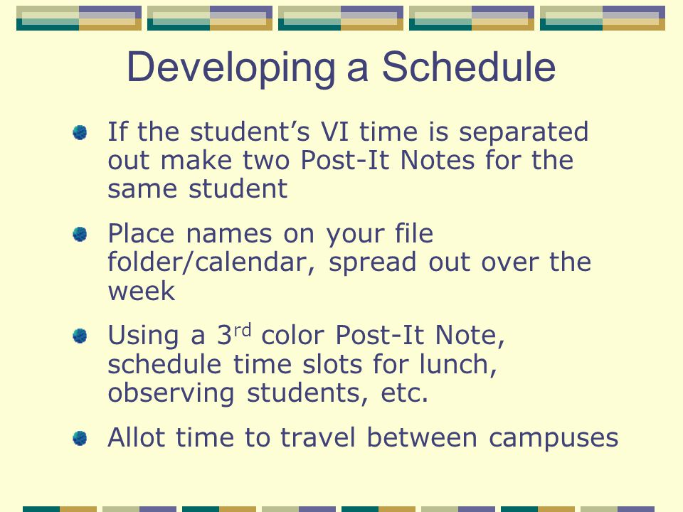 Developing a Schedule If the student's VI time is separated out make two Post-It Notes for the same student Place names on your file folder/calendar, spread out over the week Using a 3 rd color Post-It Note, schedule time slots for lunch, observing students, etc.