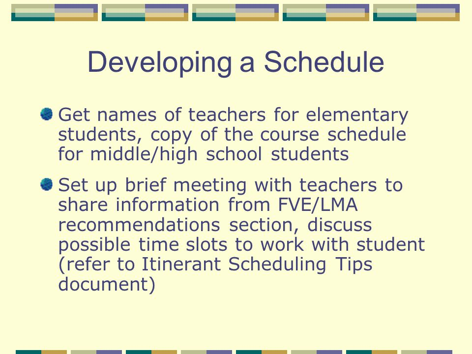 Developing a Schedule As you talk to teachers, use one index card per student to fill in VI service scheduling opportunities (days of the week and a variety of specific times).