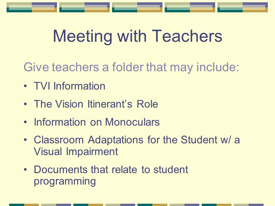 Meeting with Teachers Give teachers a folder that may include: TVI Information The Vision Itinerant's Role Information on Monoculars Classroom Adaptations for the Student w/ a Visual Impairment Documents that relate to student programming