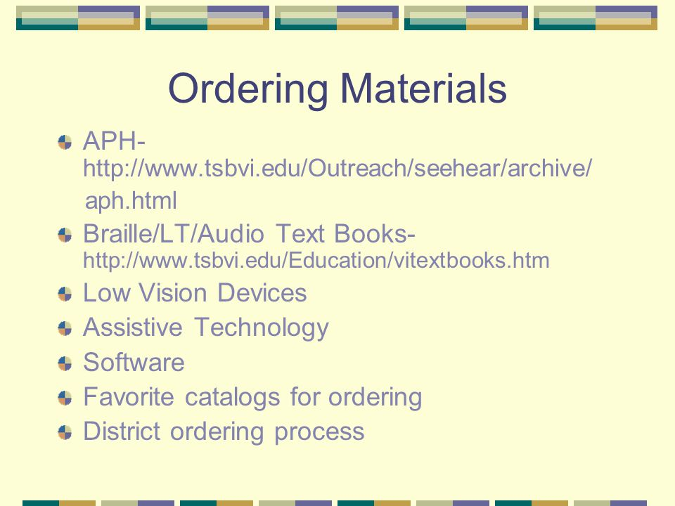 Ordering Materials APH- http://www.tsbvi.edu/Outreach/seehear/archive/ aph.html Braille/LT/Audio Text Books- http://www.tsbvi.edu/Education/vitextbooks.htm Low Vision Devices Assistive Technology Software Favorite catalogs for ordering District ordering process