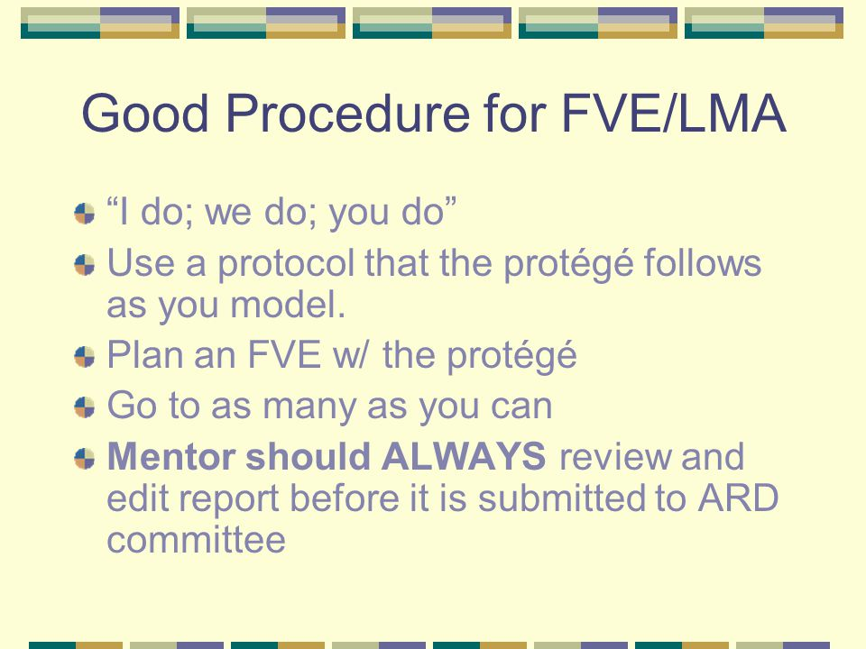 Good Procedure for FVE/LMA I do; we do; you do Use a protocol that the protégé follows as you model.