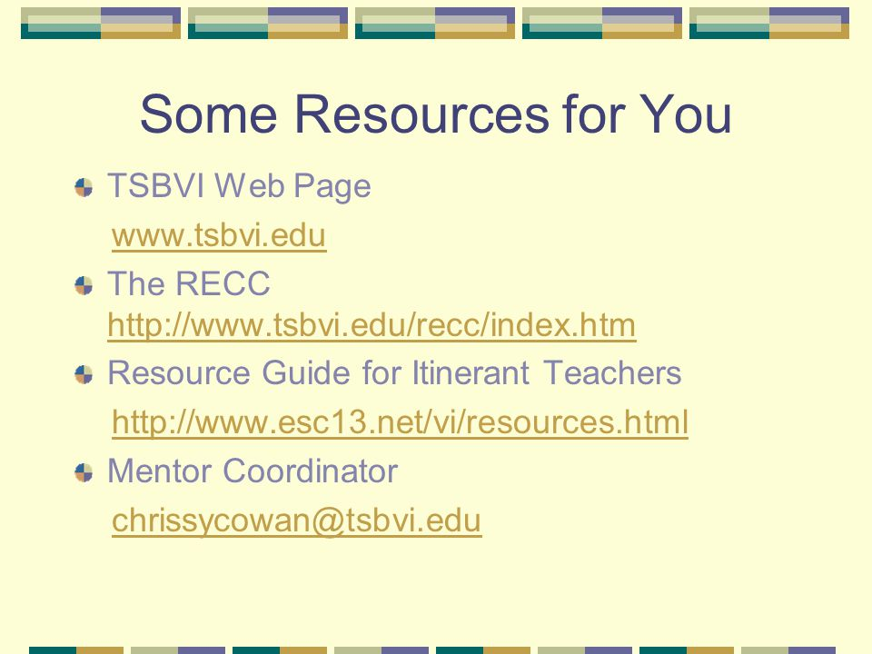 Some Resources for You TSBVI Web Page www.tsbvi.edu The RECC http://www.tsbvi.edu/recc/index.htm http://www.tsbvi.edu/recc/index.htm Resource Guide for Itinerant Teachers http://www.esc13.net/vi/resources.html Mentor Coordinator chrissycowan@tsbvi.edu