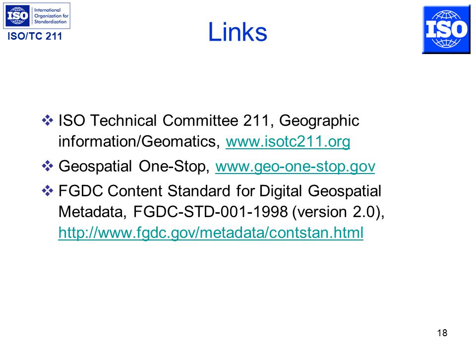ISO/TC 211 18 Links  ISO Technical Committee 211, Geographic information/Geomatics, www.isotc211.orgwww.isotc211.org  Geospatial One-Stop, www.geo-one-stop.govwww.geo-one-stop.gov  FGDC Content Standard for Digital Geospatial Metadata, FGDC-STD-001-1998 (version 2.0), http://www.fgdc.gov/metadata/contstan.html http://www.fgdc.gov/metadata/contstan.html