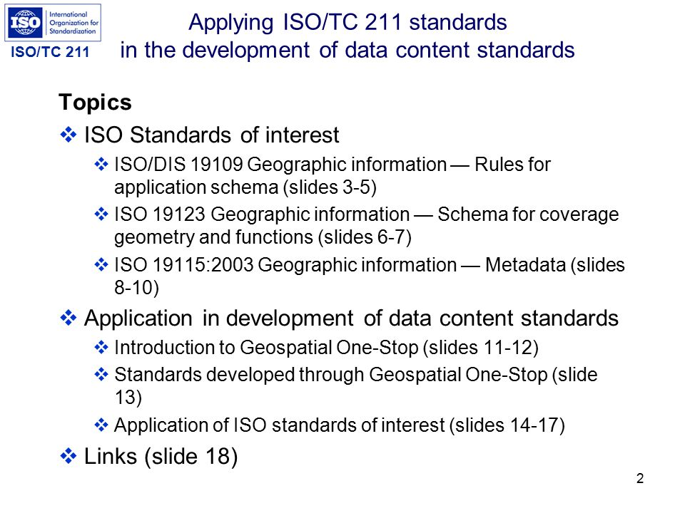 ISO/TC 211 2 Applying ISO/TC 211 standards in the development of data content standards Topics  ISO Standards of interest  ISO/DIS 19109 Geographic information — Rules for application schema (slides 3-5)  ISO 19123 Geographic information — Schema for coverage geometry and functions (slides 6-7)  ISO 19115:2003 Geographic information — Metadata (slides 8-10)  Application in development of data content standards  Introduction to Geospatial One-Stop (slides 11-12)  Standards developed through Geospatial One-Stop (slide 13)  Application of ISO standards of interest (slides 14-17)  Links (slide 18)