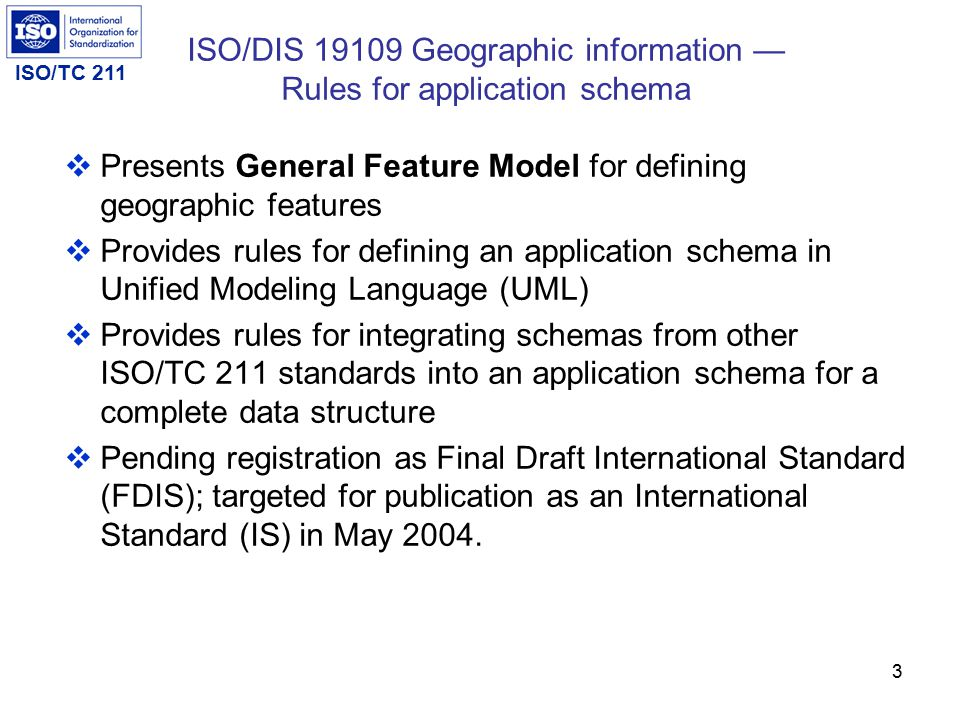 ISO/TC 211 3 ISO/DIS 19109 Geographic information — Rules for application schema  Presents General Feature Model for defining geographic features  Provides rules for defining an application schema in Unified Modeling Language (UML)  Provides rules for integrating schemas from other ISO/TC 211 standards into an application schema for a complete data structure  Pending registration as Final Draft International Standard (FDIS); targeted for publication as an International Standard (IS) in May 2004.