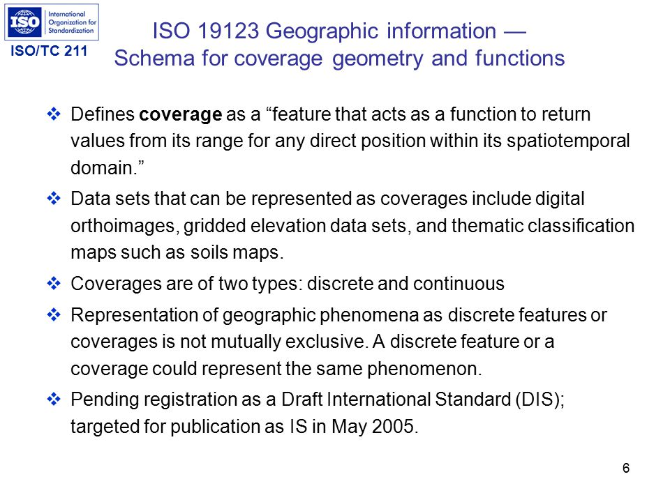 ISO/TC 211 6  Defines coverage as a feature that acts as a function to return values from its range for any direct position within its spatiotemporal domain.  Data sets that can be represented as coverages include digital orthoimages, gridded elevation data sets, and thematic classification maps such as soils maps.