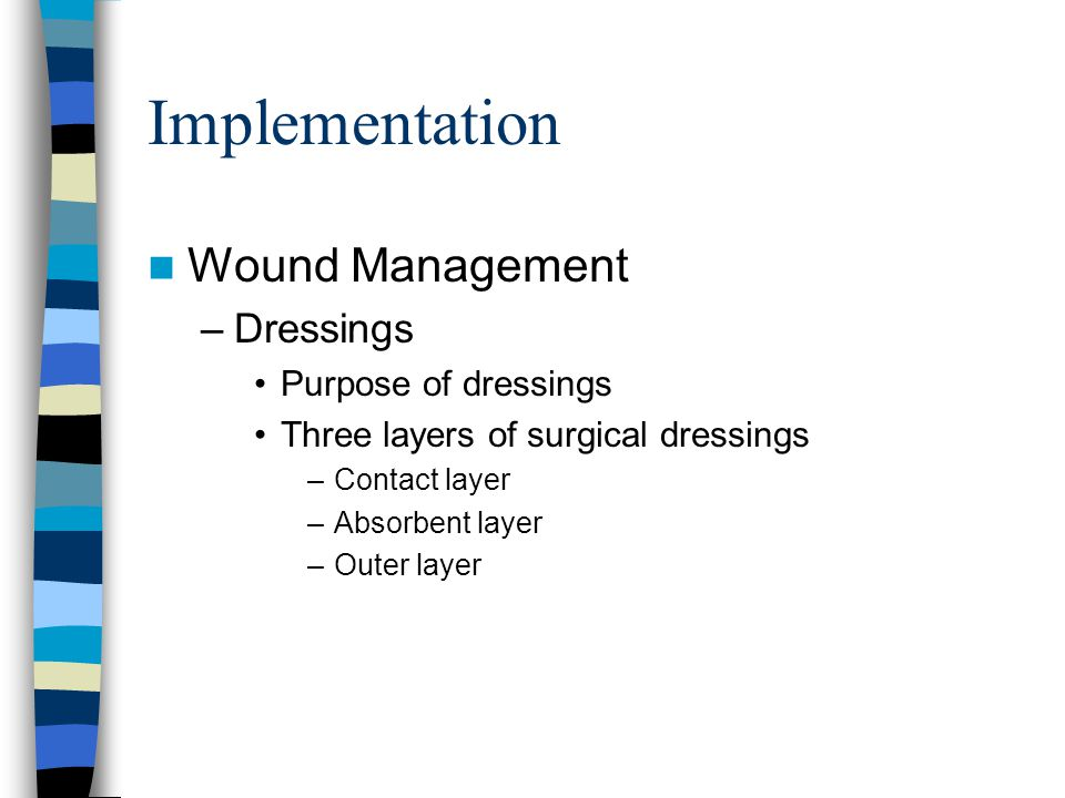 Implementation Wound Management –Dressings Purpose of dressings Three layers of surgical dressings –Contact layer –Absorbent layer –Outer layer