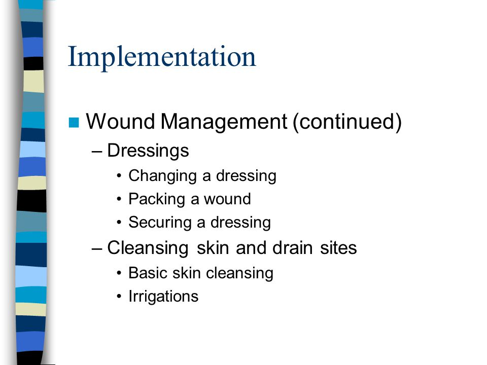 Implementation Wound Management (continued) –Dressings Changing a dressing Packing a wound Securing a dressing –Cleansing skin and drain sites Basic skin cleansing Irrigations