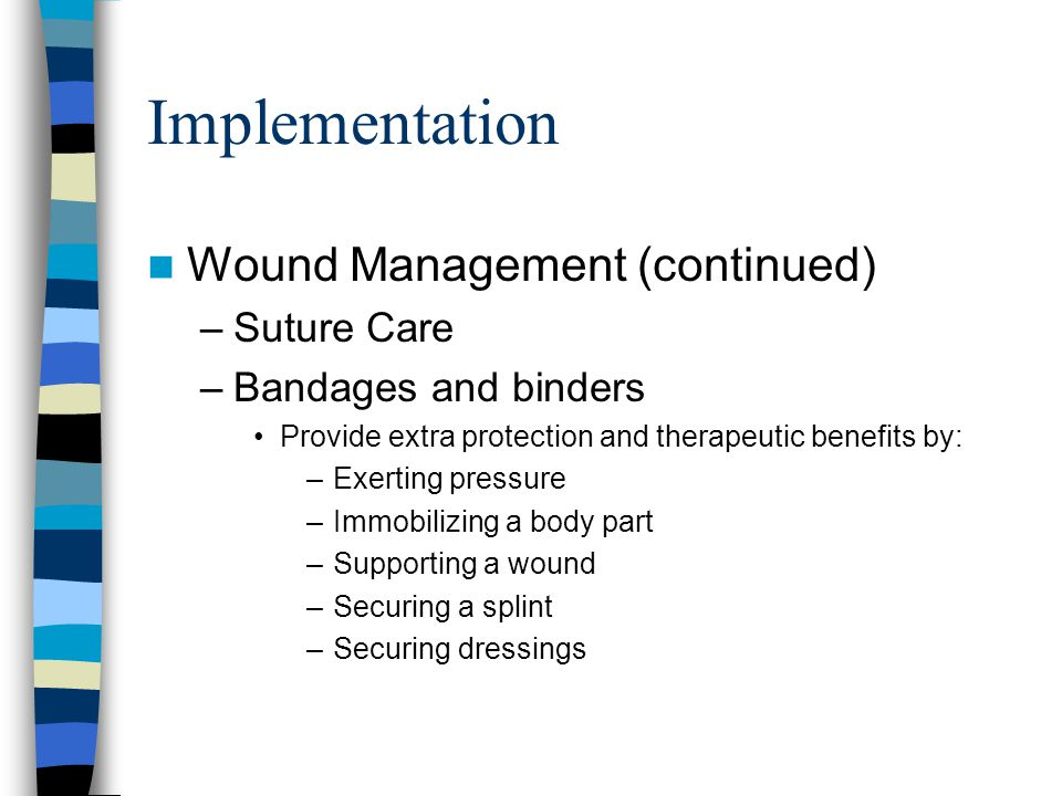 Implementation Wound Management (continued) –Suture Care –Bandages and binders Provide extra protection and therapeutic benefits by: –Exerting pressure –Immobilizing a body part –Supporting a wound –Securing a splint –Securing dressings