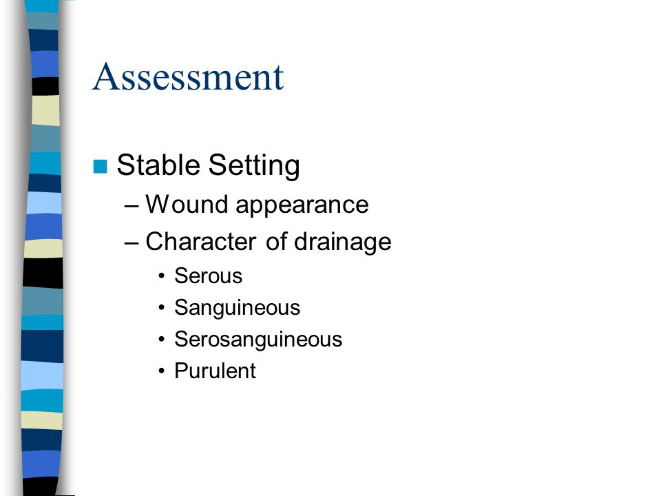 Assessment Stable Setting –Wound appearance –Character of drainage Serous Sanguineous Serosanguineous Purulent