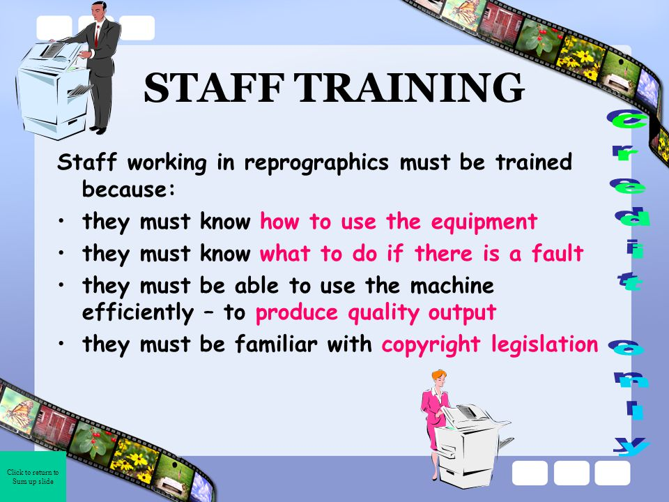 Click to return to Sum up slide STAFF TRAINING Staff working in reprographics must be trained because: they must know how to use the equipment they must know what to do if there is a fault they must be able to use the machine efficiently – to produce quality output they must be familiar with copyright legislation