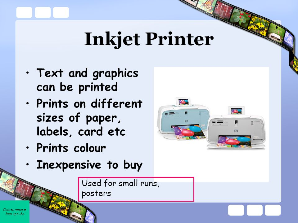 Click to return to Sum up slide Inkjet Printer Text and graphics can be printed Prints on different sizes of paper, labels, card etc Prints colour Inexpensive to buy Used for small runs, posters