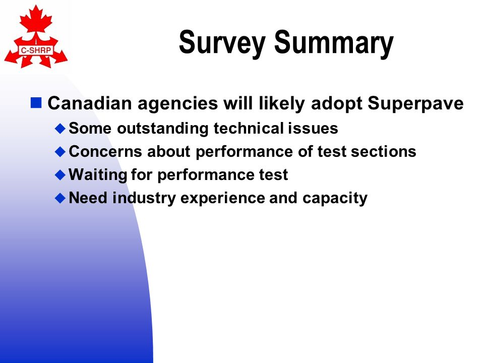 Survey Summary Canadian agencies will likely adopt Superpave  Some outstanding technical issues  Concerns about performance of test sections  Waiting for performance test  Need industry experience and capacity