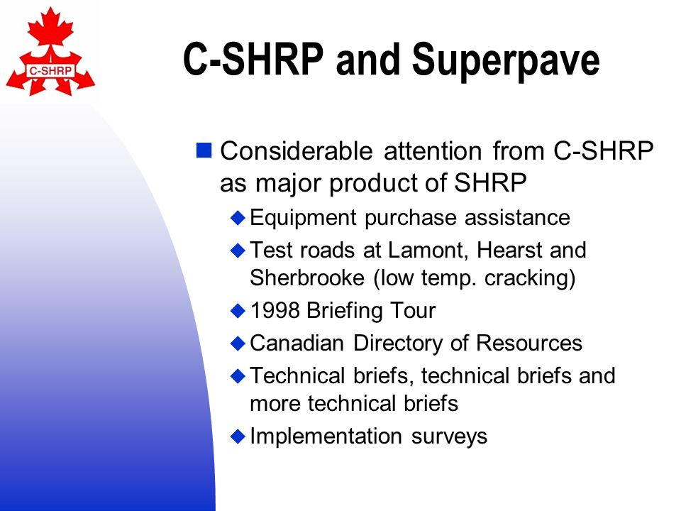 C-SHRP and Superpave Considerable attention from C-SHRP as major product of SHRP  Equipment purchase assistance  Test roads at Lamont, Hearst and Sherbrooke (low temp.