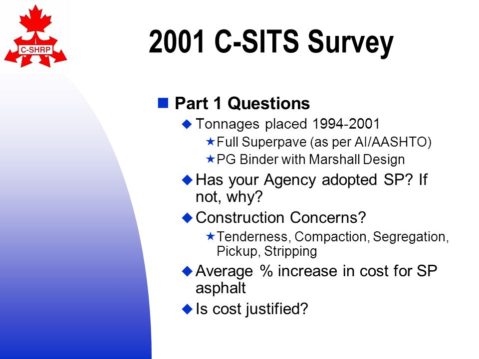 2001 C-SITS Survey Responses  41 responses (20%)  10 provinces, 1 federal, 30 municipalities  19 agencies have experimented with Superpave mix design  All 10 provinces, federal, 8 municipalities  Many of the large municipalities responded  Expected that unresponsive agencies do not have experience