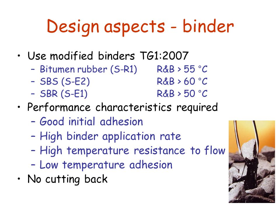 Design aspects - binder Use modified binders TG1:2007 –Bitumen rubber (S-R1) R&B > 55 °C –SBS (S-E2)R&B > 60 °C –SBR (S-E1) R&B > 50 °C Performance characteristics required –Good initial adhesion –High binder application rate –High temperature resistance to flow –Low temperature adhesion No cutting back