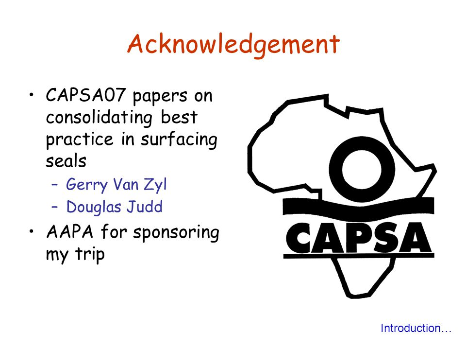 Acknowledgement CAPSA07 papers on consolidating best practice in surfacing seals –Gerry Van Zyl –Douglas Judd AAPA for sponsoring my trip Introduction…