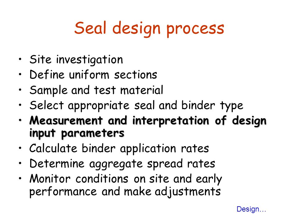 Seal design process Site investigation Define uniform sections Sample and test material Select appropriate seal and binder type Measurement and interpretation of design input parametersMeasurement and interpretation of design input parameters Calculate binder application rates Determine aggregate spread rates Monitor conditions on site and early performance and make adjustments Design…