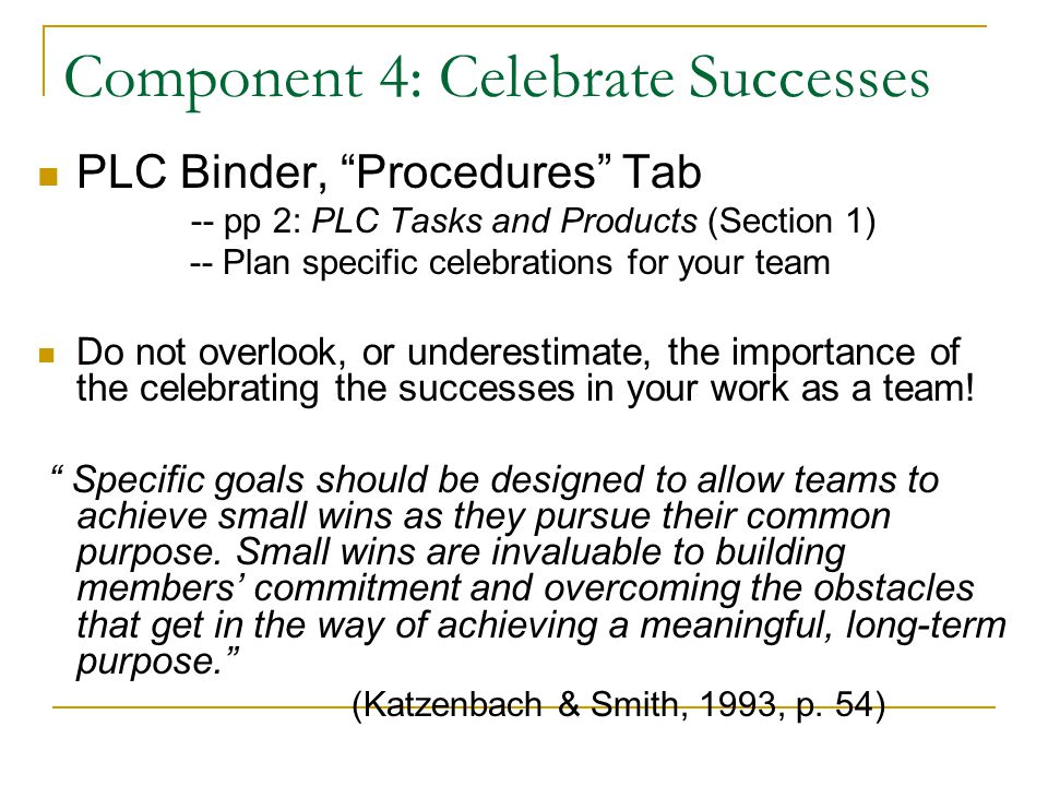 Component 4: Celebrate Successes PLC Binder, Procedures Tab -- pp 2: PLC Tasks and Products (Section 1) -- Plan specific celebrations for your team Do not overlook, or underestimate, the importance of the celebrating the successes in your work as a team.