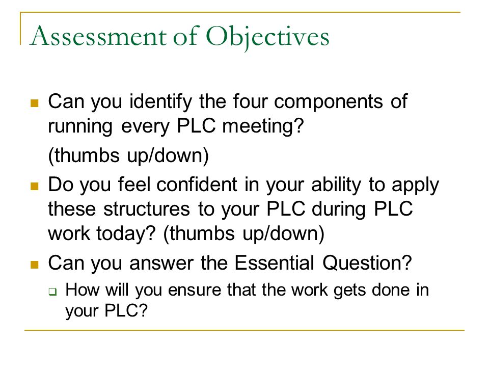 Assessment of Objectives Can you identify the four components of running every PLC meeting.