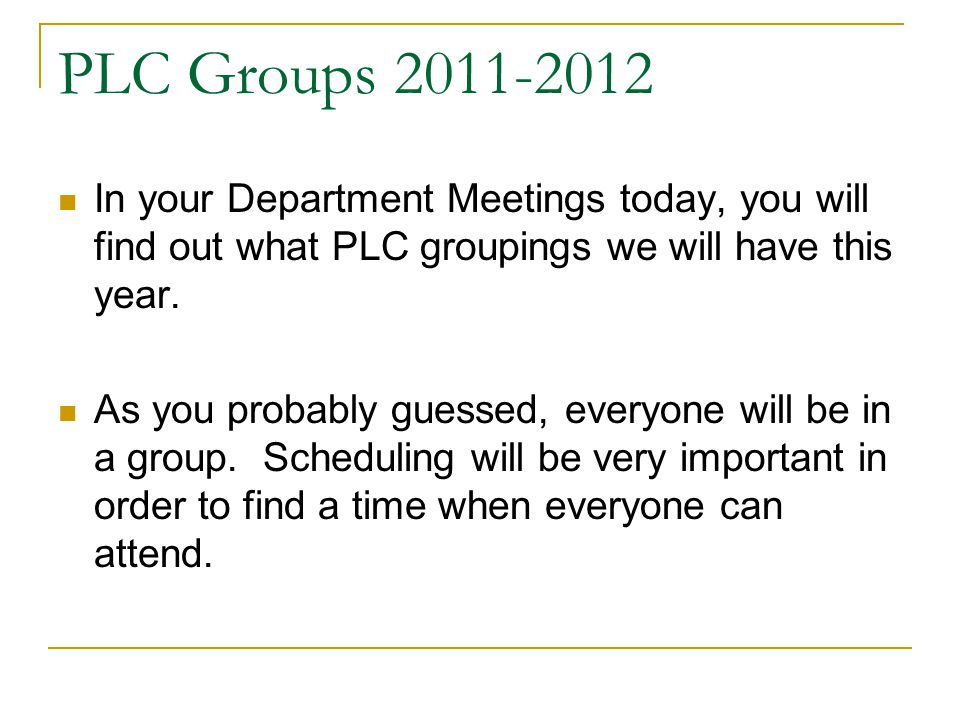 PLC Groups 2011-2012 In your Department Meetings today, you will find out what PLC groupings we will have this year.
