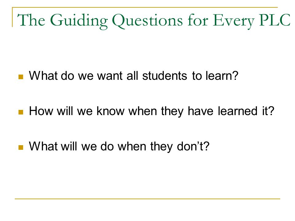 The Guiding Questions for Every PLC What do we want all students to learn.