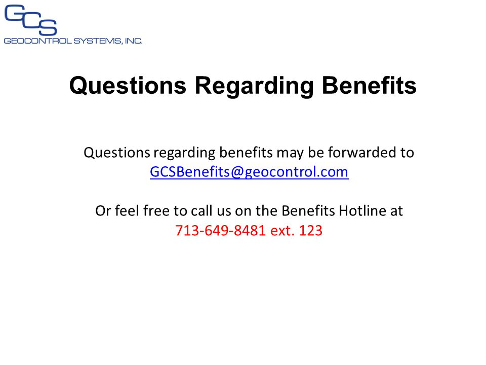 Questions Regarding Benefits Questions regarding benefits may be forwarded to GCSBenefits@geocontrol.com GCSBenefits@geocontrol.com Or feel free to call us on the Benefits Hotline at 713-649-8481 ext.