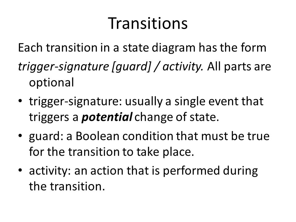 Transitions Each transition in a state diagram has the form trigger-signature [guard] / activity.