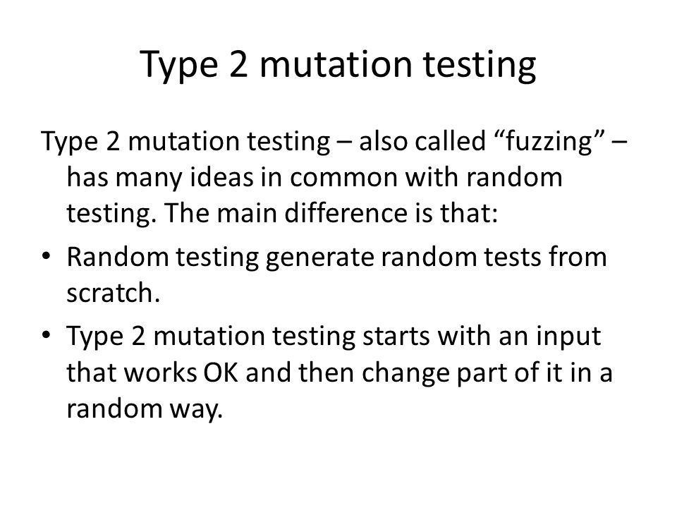 Type 2 mutation testing Type 2 mutation testing – also called fuzzing – has many ideas in common with random testing.