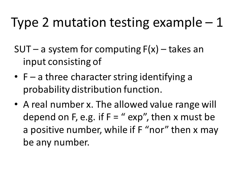 Type 2 mutation testing example – 1 SUT – a system for computing F(x) – takes an input consisting of F – a three character string identifying a probability distribution function.