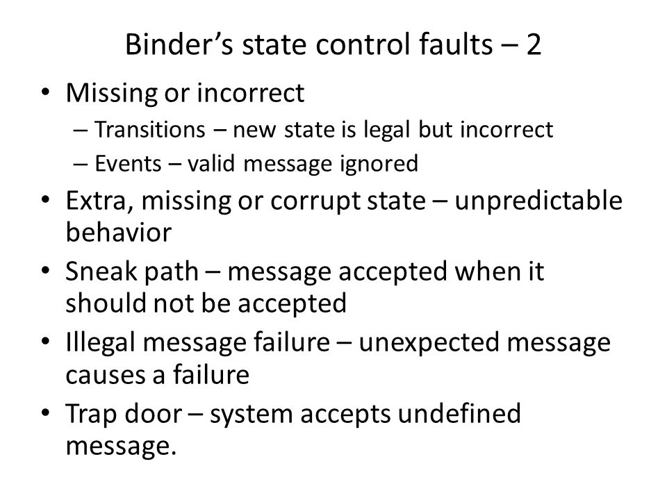 Binder's state control faults – 2 Missing or incorrect – Transitions – new state is legal but incorrect – Events – valid message ignored Extra, missing or corrupt state – unpredictable behavior Sneak path – message accepted when it should not be accepted Illegal message failure – unexpected message causes a failure Trap door – system accepts undefined message.